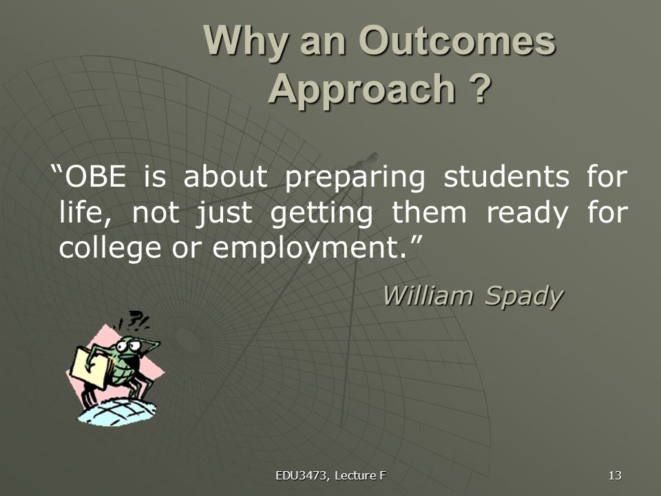"""EDU3473, Lecture F 13 Why an Outcomes Approach ? """"OBE is about preparing students for life, not just getting them ready for college or employment."""" Wi"""