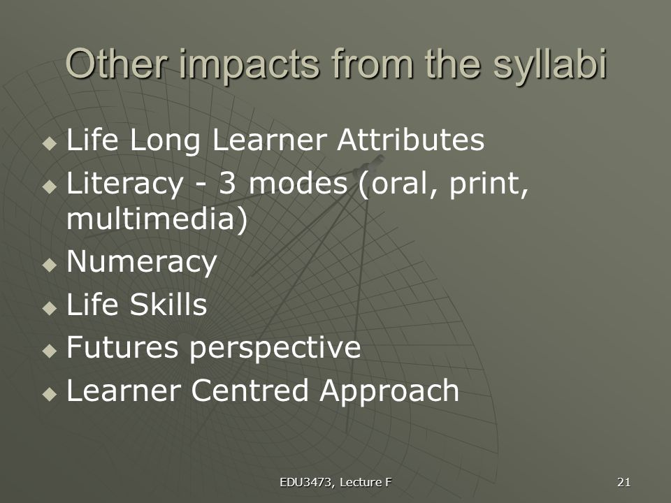 EDU3473, Lecture F 21 Other impacts from the syllabi   Life Long Learner Attributes   Literacy - 3 modes (oral, print, multimedia)   Numeracy 
