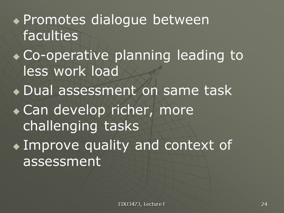 EDU3473, Lecture F 24   Promotes dialogue between faculties   Co-operative planning leading to less work load   Dual assessment on same task  
