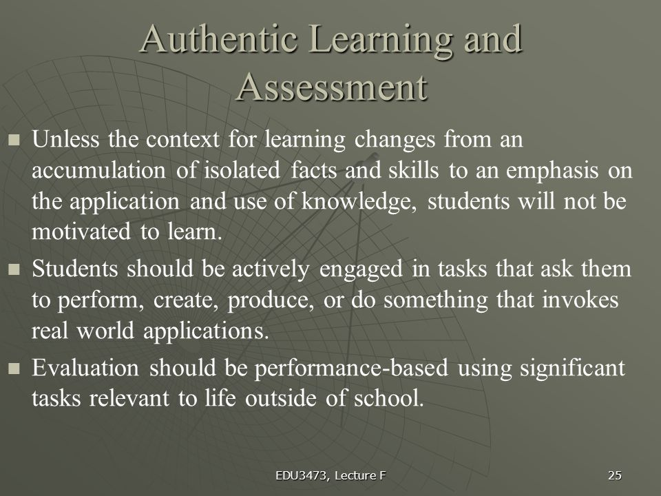 EDU3473, Lecture F 25 Authentic Learning and Assessment Unless the context for learning changes from an accumulation of isolated facts and skills to a
