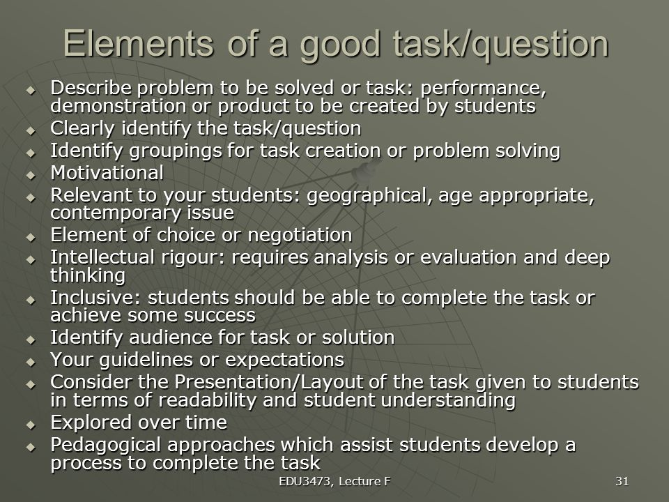 EDU3473, Lecture F 31 Elements of a good task/question  Describe problem to be solved or task: performance, demonstration or product to be created by