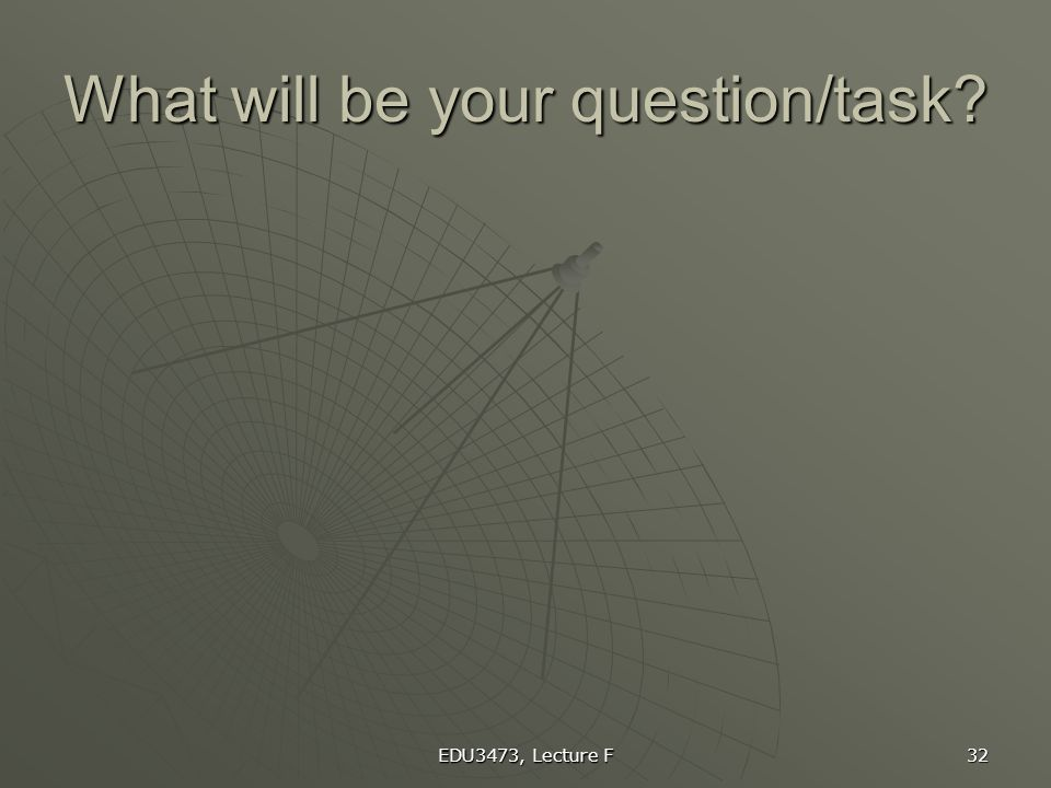 EDU3473, Lecture F 32 What will be your question/task?