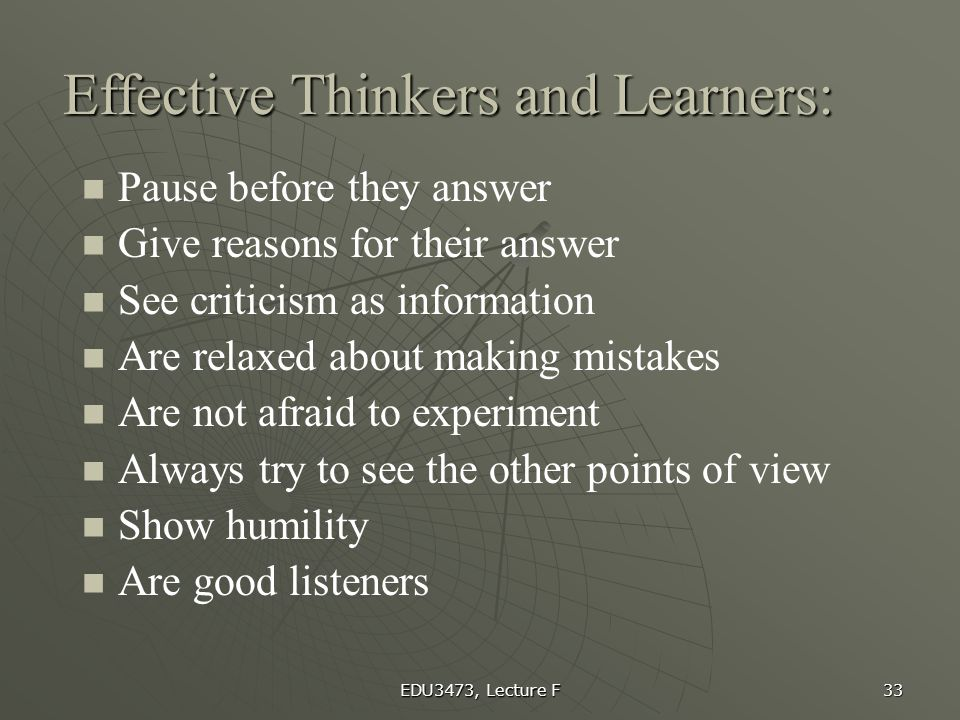 EDU3473, Lecture F 33 Effective Thinkers and Learners: Pause before they answer Give reasons for their answer See criticism as information Are relaxed