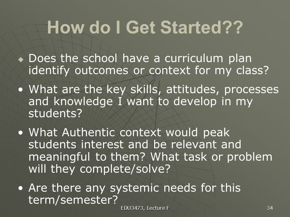 EDU3473, Lecture F 34 How do I Get Started??   Does the school have a curriculum plan identify outcomes or context for my class? What are the key sk