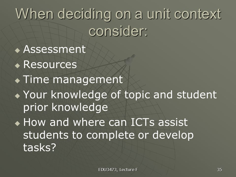 EDU3473, Lecture F 35 When deciding on a unit context consider:   Assessment   Resources   Time management   Your knowledge of topic and stude