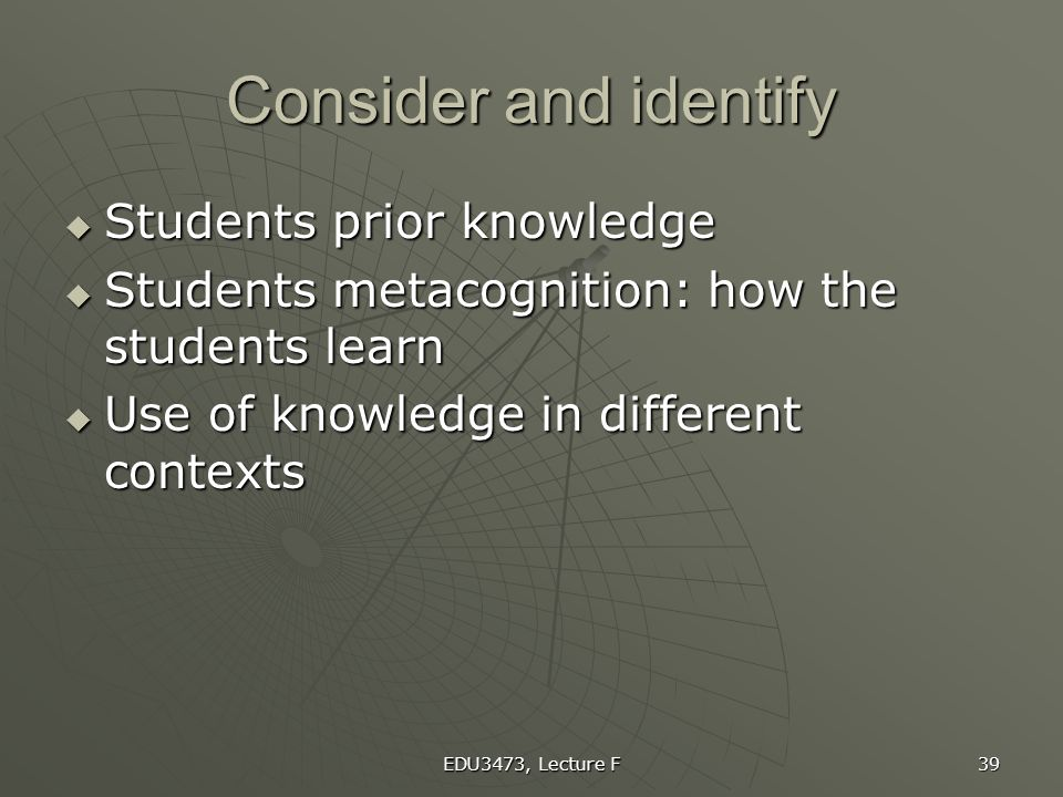 EDU3473, Lecture F 39 Consider and identify  Students prior knowledge  Students metacognition: how the students learn  Use of knowledge in differen