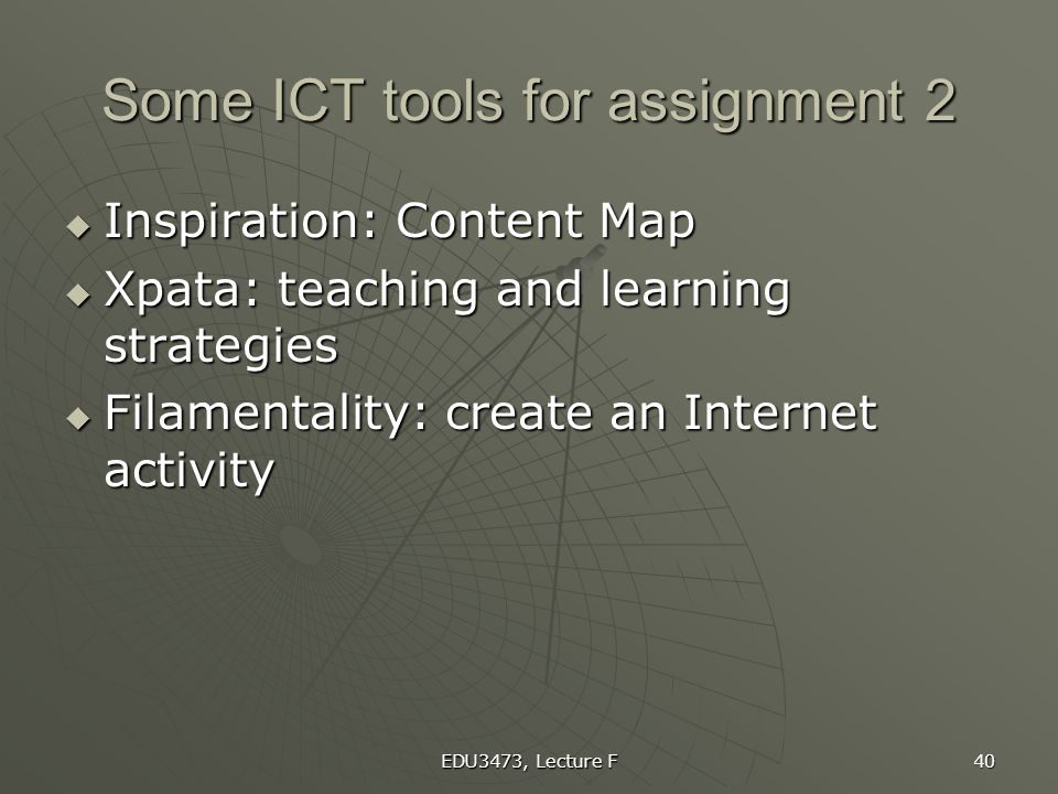 EDU3473, Lecture F 40 Some ICT tools for assignment 2  Inspiration: Content Map  Xpata: teaching and learning strategies  Filamentality: create an