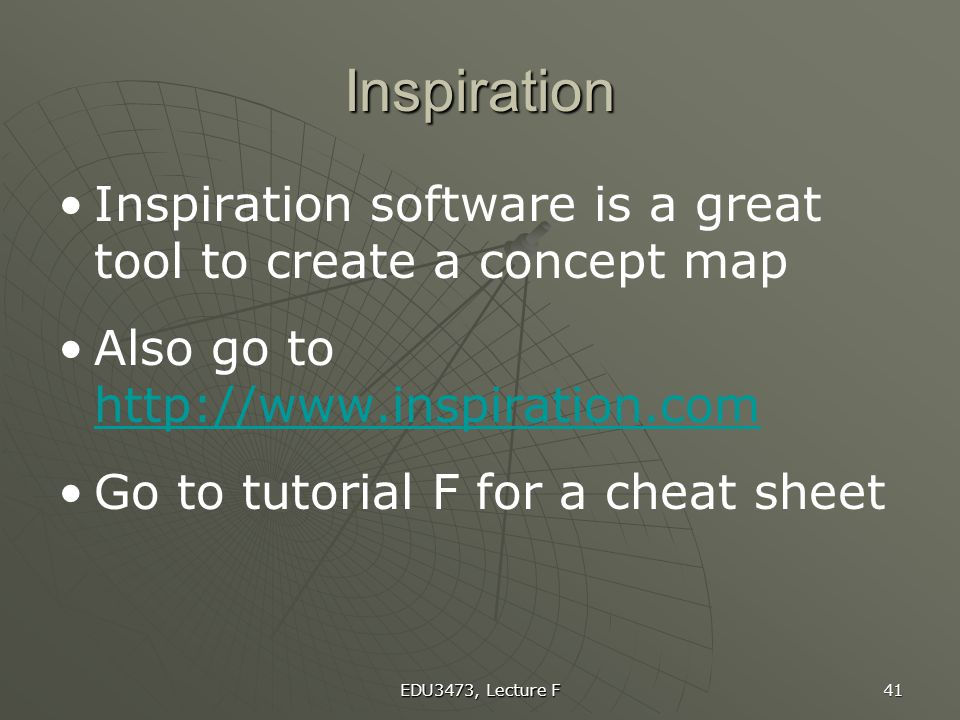 EDU3473, Lecture F 41 Inspiration Inspiration software is a great tool to create a concept map Also go to http://www.inspiration.com http://www.inspir