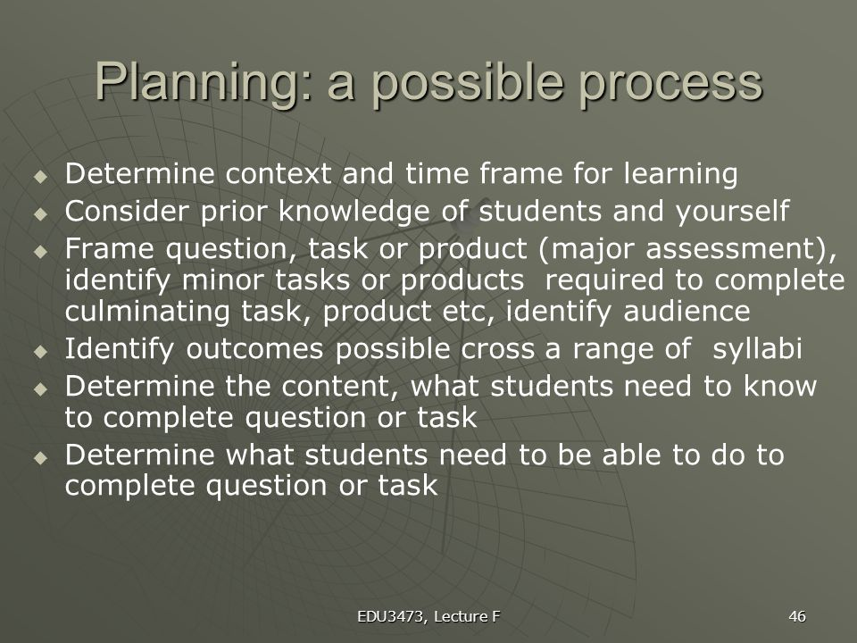 EDU3473, Lecture F 46 Planning: a possible process   Determine context and time frame for learning   Consider prior knowledge of students and your