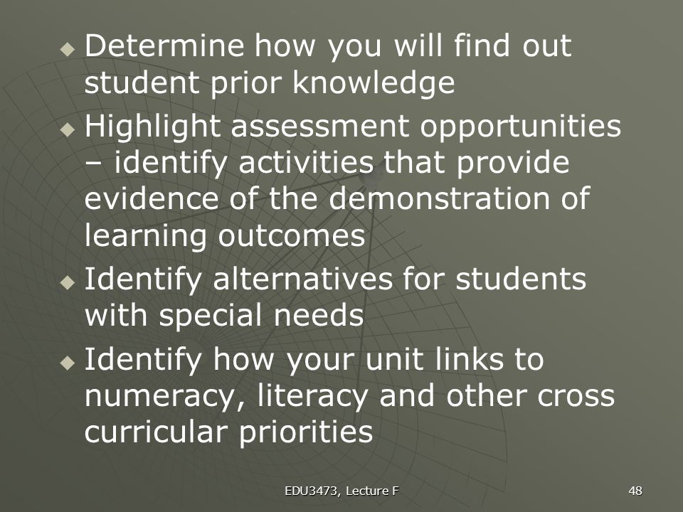 EDU3473, Lecture F 48   Determine how you will find out student prior knowledge   Highlight assessment opportunities – identify activities that pr