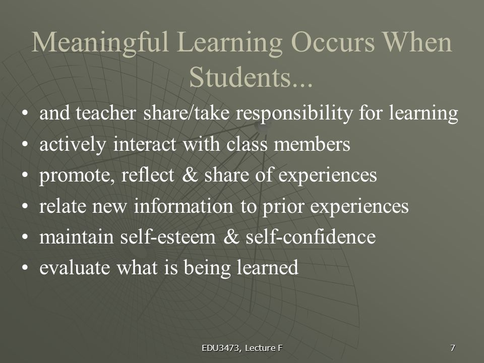 EDU3473, Lecture F 7 Meaningful Learning Occurs When Students... and teacher share/take responsibility for learning actively interact with class membe