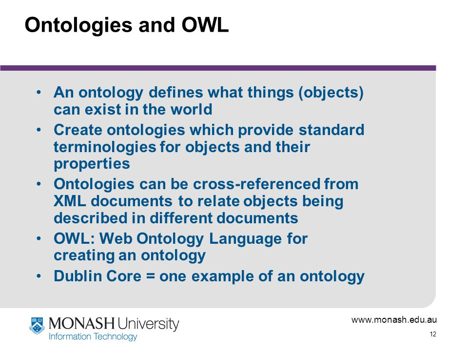 www.monash.edu.au 12 Ontologies and OWL An ontology defines what things (objects) can exist in the world Create ontologies which provide standard term