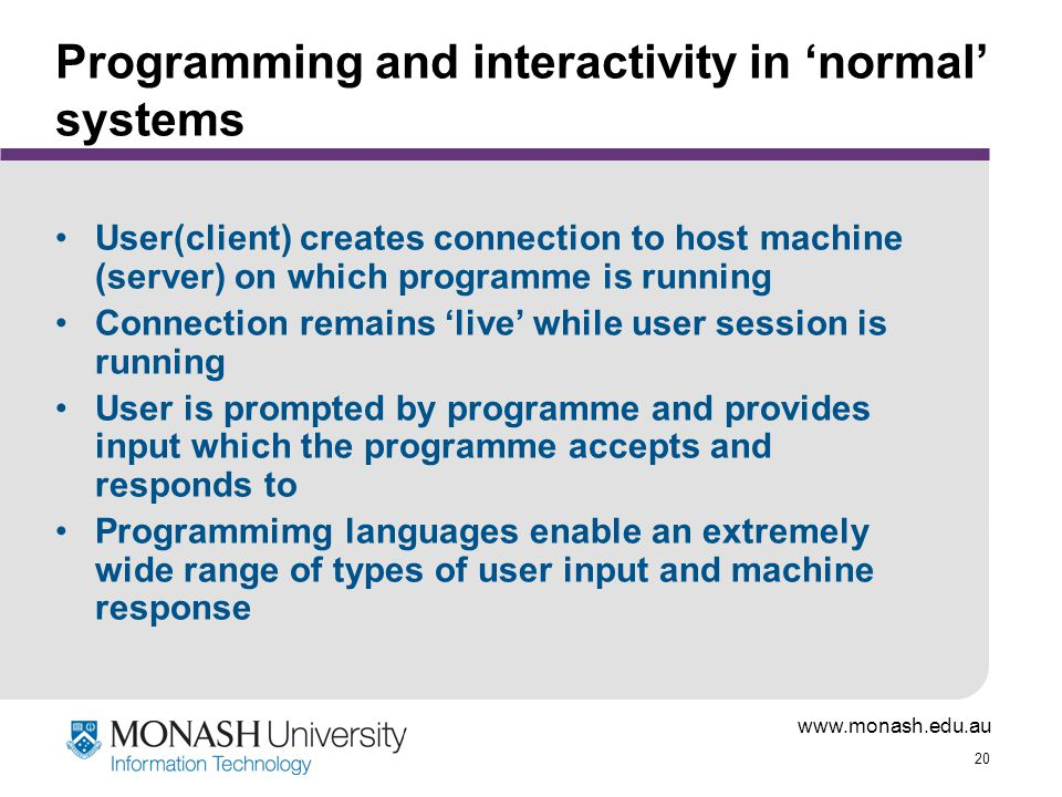 www.monash.edu.au 20 Programming and interactivity in 'normal' systems User(client) creates connection to host machine (server) on which programme is