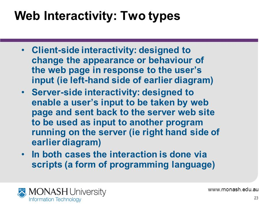 www.monash.edu.au 23 Web Interactivity: Two types Client-side interactivity: designed to change the appearance or behaviour of the web page in respons