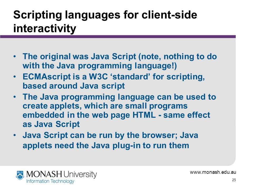 www.monash.edu.au 25 Scripting languages for client-side interactivity The original was Java Script (note, nothing to do with the Java programming lan