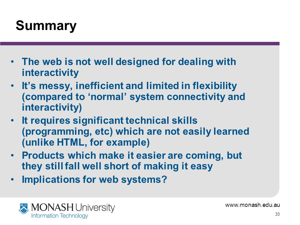 www.monash.edu.au 33 Summary The web is not well designed for dealing with interactivity It's messy, inefficient and limited in flexibility (compared