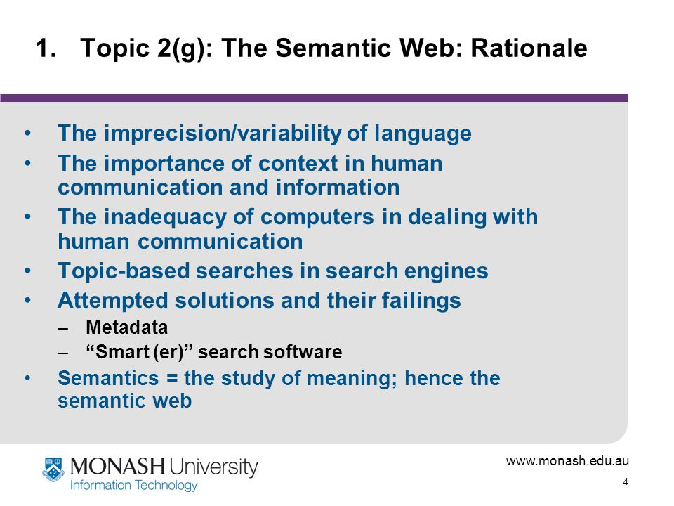 www.monash.edu.au 4 1.Topic 2(g): The Semantic Web: Rationale The imprecision/variability of language The importance of context in human communication