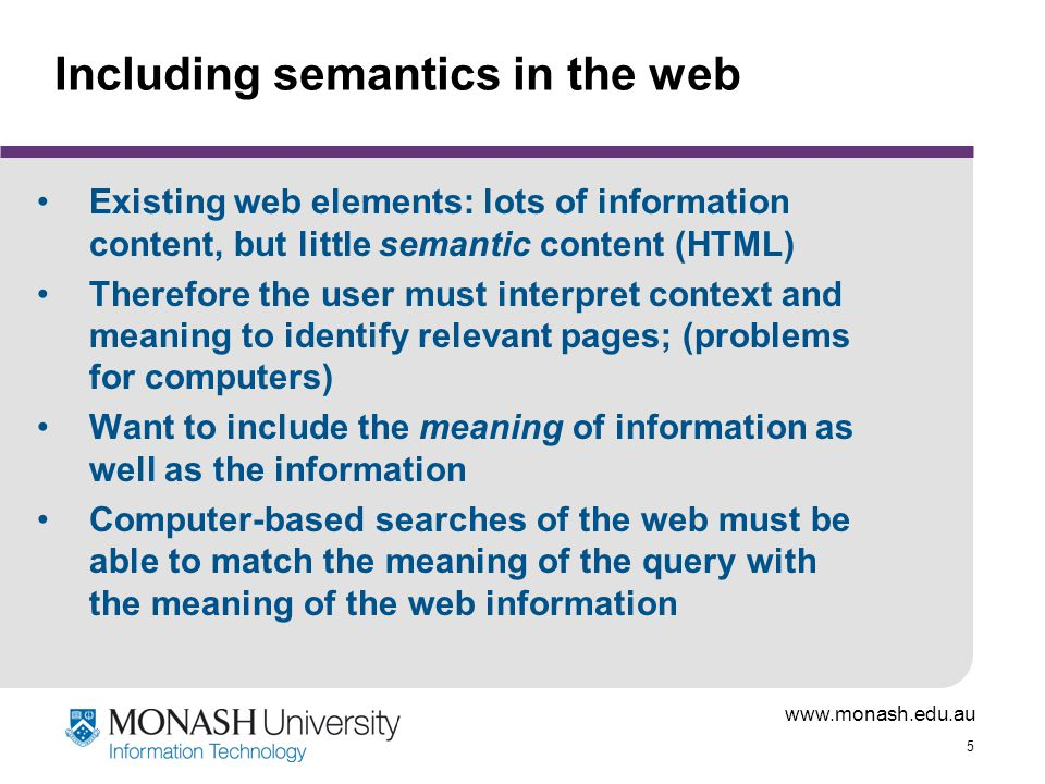 www.monash.edu.au 5 Including semantics in the web Existing web elements: lots of information content, but little semantic content (HTML) Therefore th