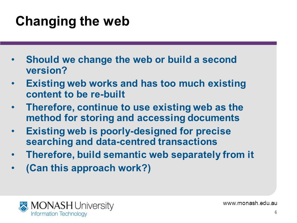 www.monash.edu.au 6 Changing the web Should we change the web or build a second version? Existing web works and has too much existing content to be re