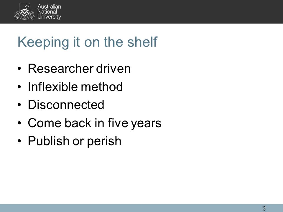 Keeping it on the shelf Researcher driven Inflexible method Disconnected Come back in five years Publish or perish 3