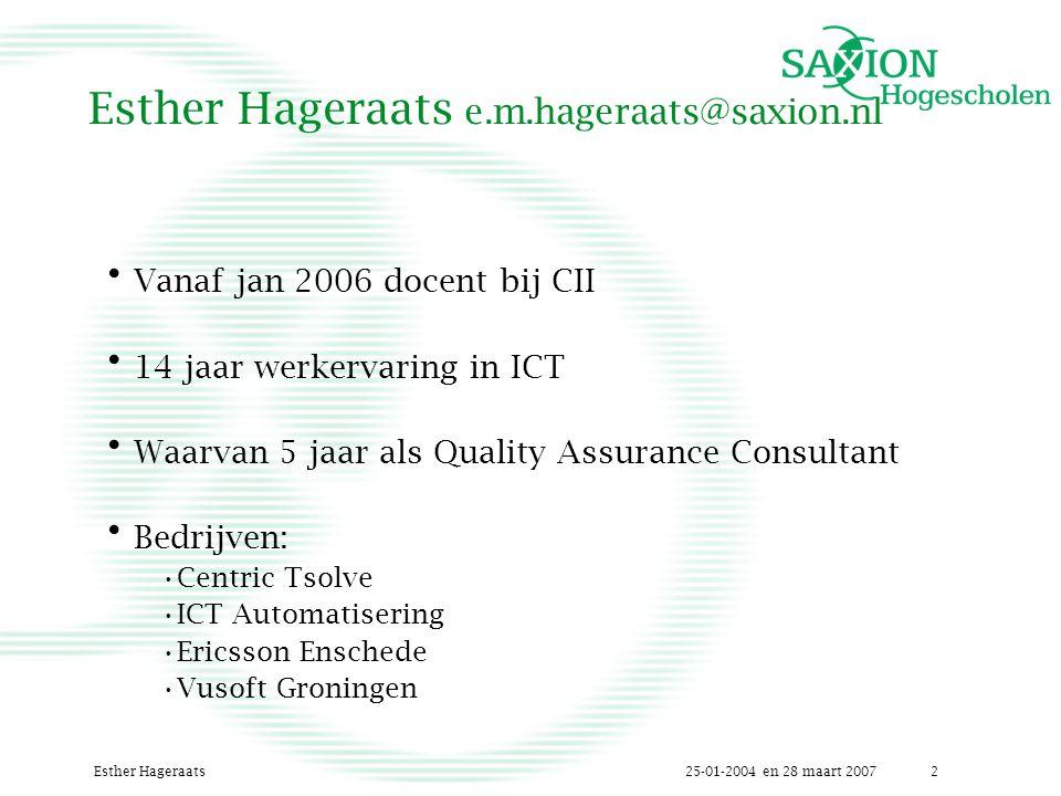 25-01-2004 en 28 maart 2007Esther Hageraats2 Esther Hageraats e.m.hageraats@saxion.nl Vanaf jan 2006 docent bij CII 14 jaar werkervaring in ICT Waarvan 5 jaar als Quality Assurance Consultant Bedrijven: Centric Tsolve ICT Automatisering Ericsson Enschede Vusoft Groningen