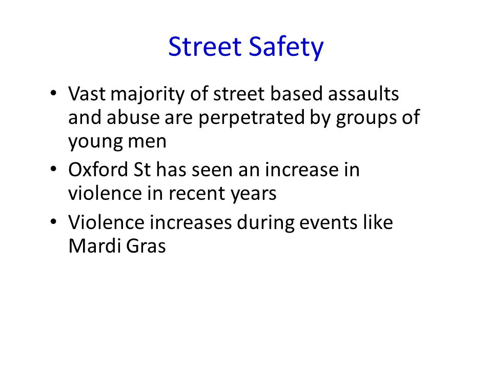 Street Safety Vast majority of street based assaults and abuse are perpetrated by groups of young men Oxford St has seen an increase in violence in recent years Violence increases during events like Mardi Gras