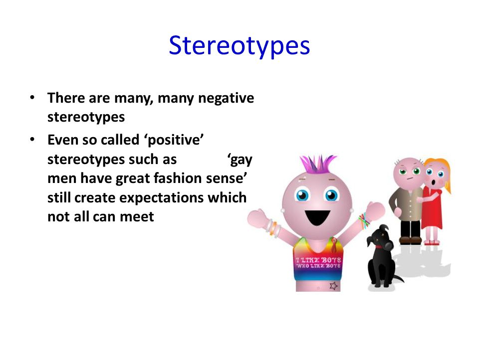 Stereotypes There are many, many negative stereotypes Even so called 'positive' stereotypes such as 'gay men have great fashion sense' still create ex