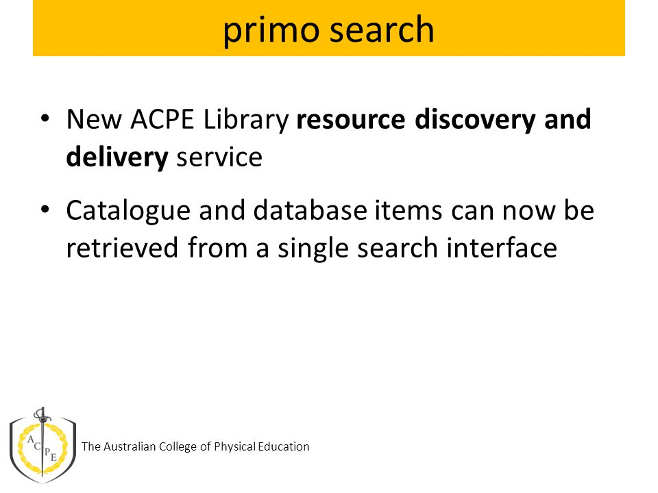 primo search New ACPE Library resource discovery and delivery service Catalogue and database items can now be retrieved from a single search interface The Australian College of Physical Education