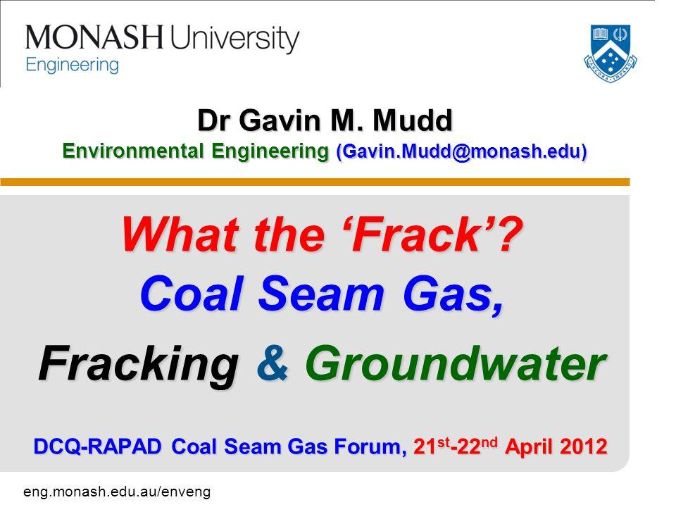 eng.monash.edu.au/enveng Dr Gavin M. Mudd Environmental Engineering (Gavin.Mudd@monash.edu) What the 'Frack'? Coal Seam Gas, Fracking & Groundwater DC