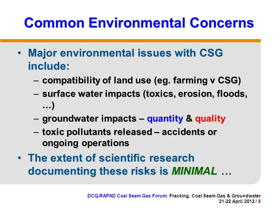 DCQ-RAPAD Coal Seam Gas Forum: Fracking, Coal Seam Gas & Groundwater 21-22 April 2012 / 8 Common Environmental Concerns Major environmental issues with CSG include:Major environmental issues with CSG include: –compatibility of land use (eg.