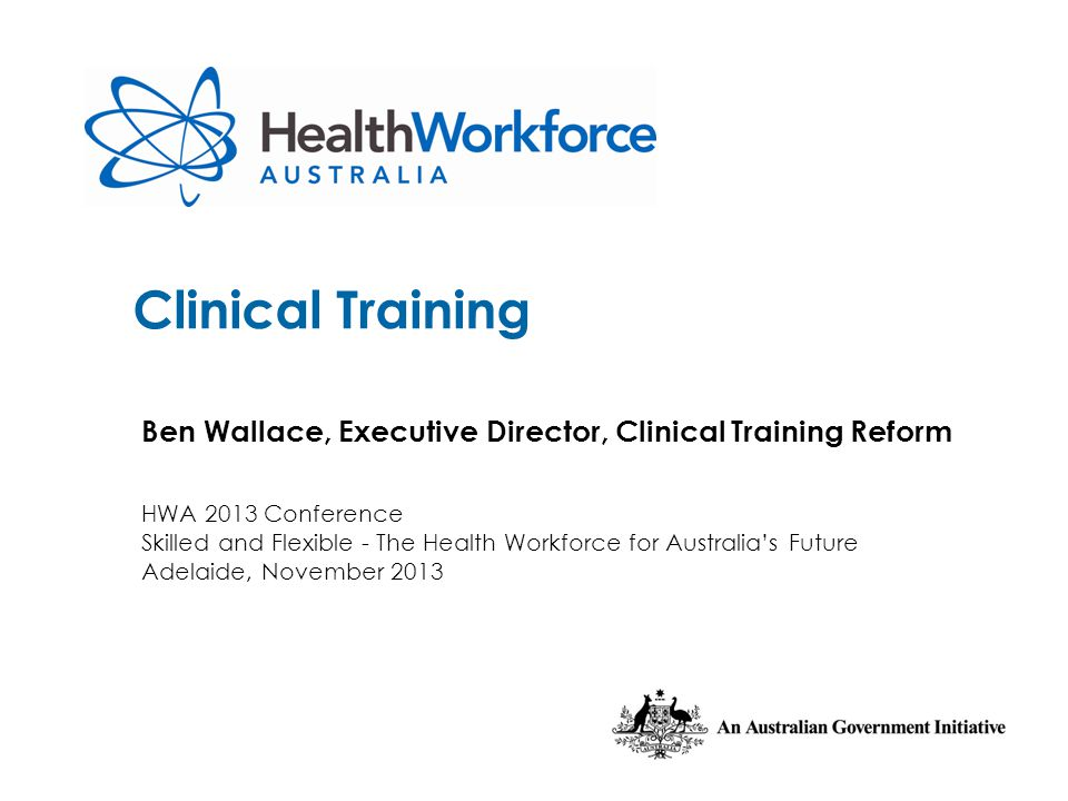 Clinical Training Ben Wallace, Executive Director, Clinical Training Reform HWA 2013 Conference Skilled and Flexible - The Health Workforce for Austra