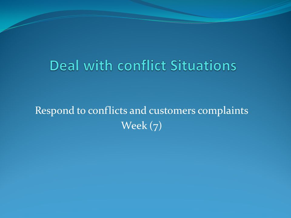 Respond to conflicts and customers complaints Week (7)