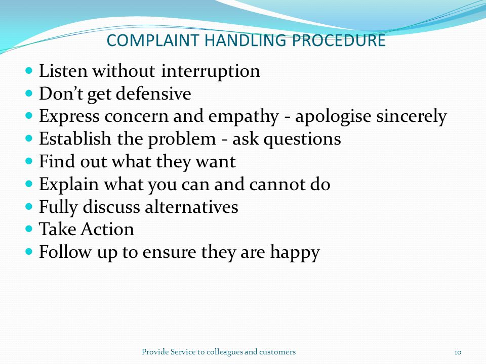 COMPLAINT HANDLING PROCEDURE Listen without interruption Don't get defensive Express concern and empathy - apologise sincerely Establish the problem -