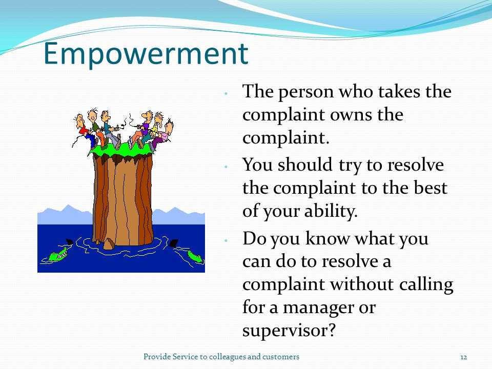 Provide Service to colleagues and customers12 Empowerment The person who takes the complaint owns the complaint. You should try to resolve the complai