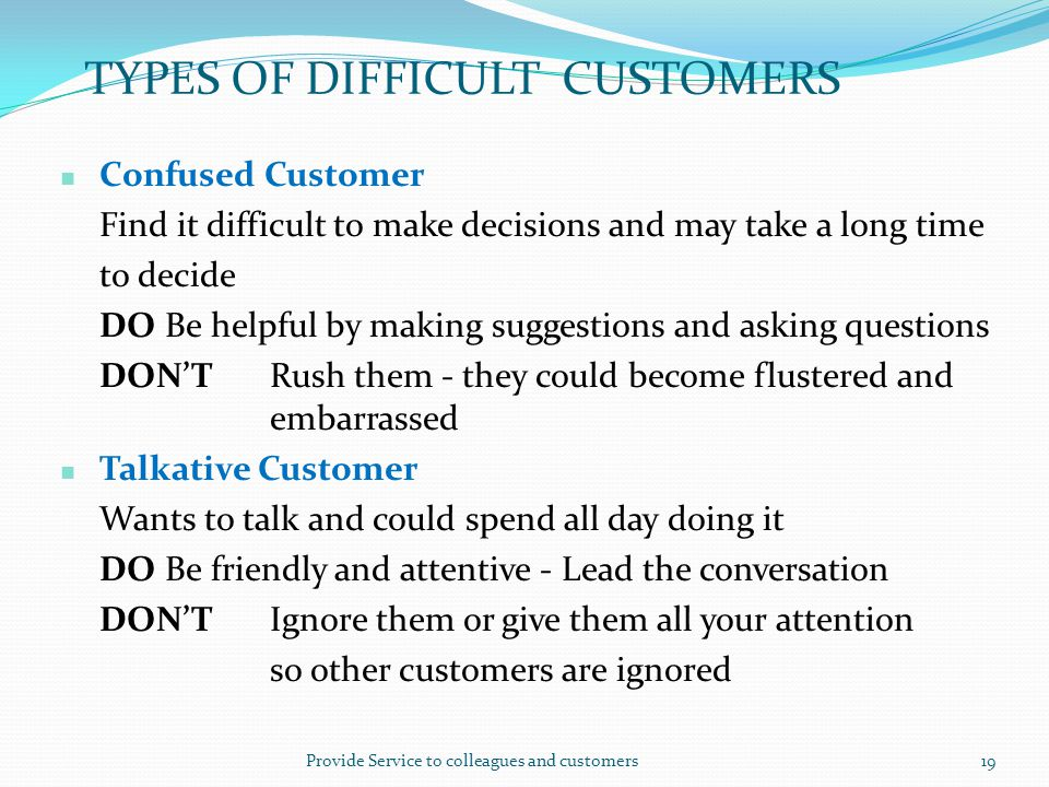Provide Service to colleagues and customers19 TYPES OF DIFFICULT CUSTOMERS Confused Customer Find it difficult to make decisions and may take a long t