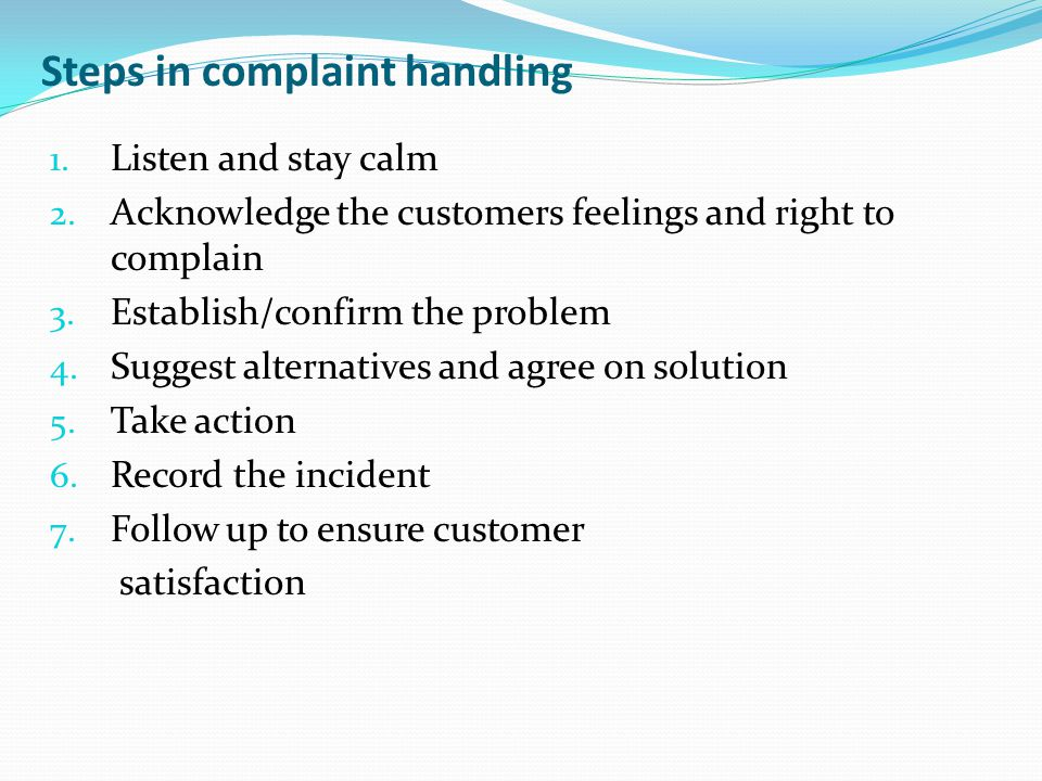 Steps in complaint handling 1. Listen and stay calm 2. Acknowledge the customers feelings and right to complain 3. Establish/confirm the problem 4. Su
