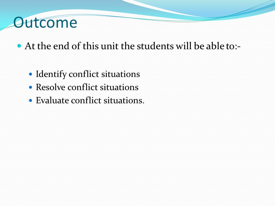 Outcome At the end of this unit the students will be able to:- Identify conflict situations Resolve conflict situations Evaluate conflict situations.