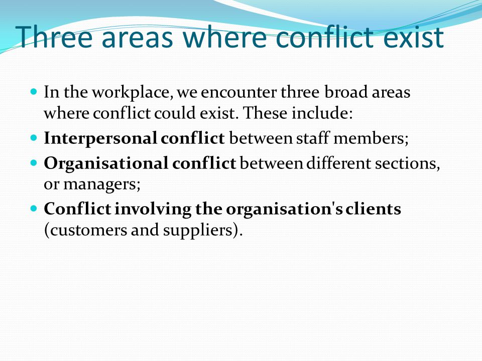 Three areas where conflict exist In the workplace, we encounter three broad areas where conflict could exist. These include: Interpersonal conflict be