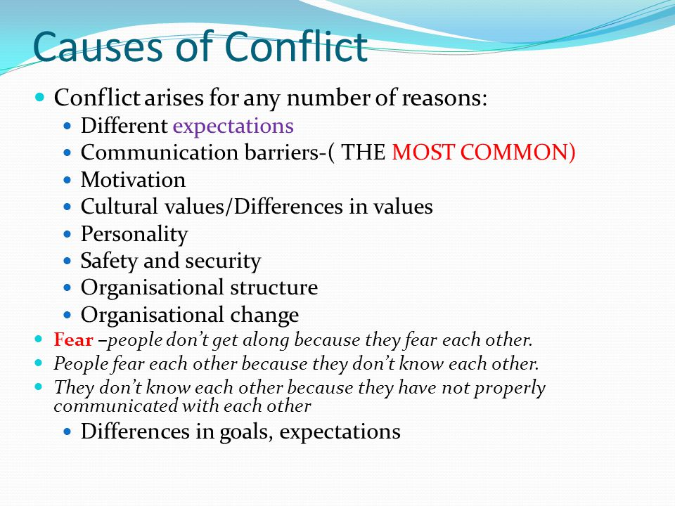 Causes of Conflict Conflict arises for any number of reasons: Different expectations Communication barriers-( THE MOST COMMON) Motivation Cultural val