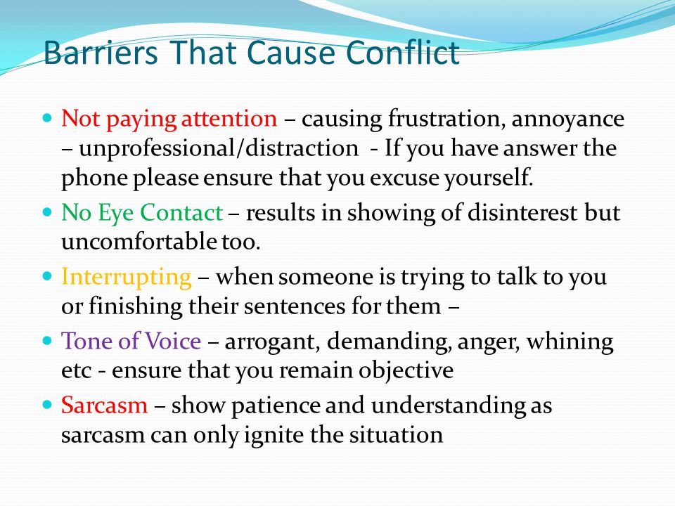 Barriers That Cause Conflict Not paying attention – causing frustration, annoyance – unprofessional/distraction - If you have answer the phone please