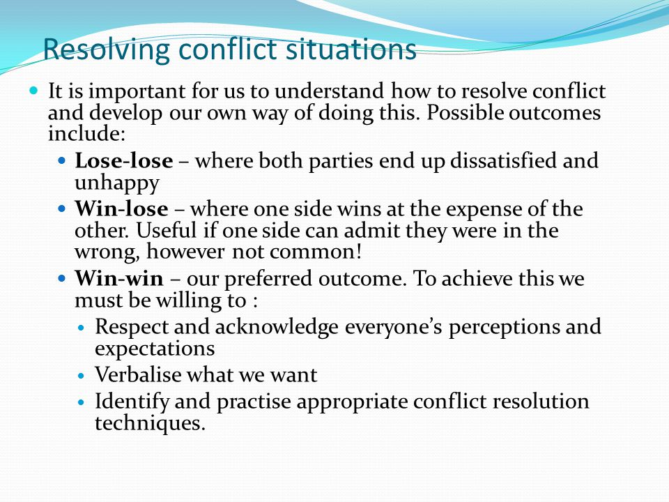 Resolving conflict situations It is important for us to understand how to resolve conflict and develop our own way of doing this. Possible outcomes in
