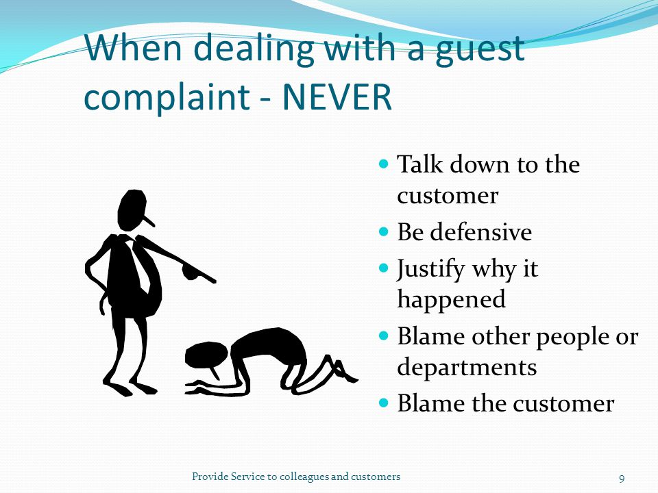 When dealing with a guest complaint - NEVER Talk down to the customer Be defensive Justify why it happened Blame other people or departments Blame the