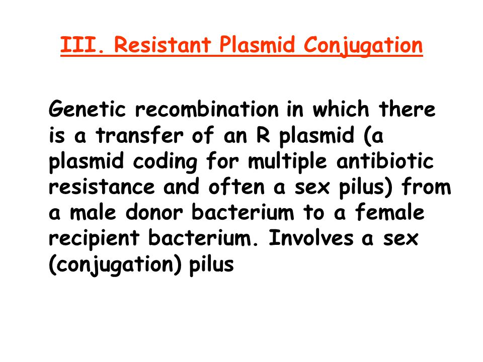 III. Resistant Plasmid Conjugation Genetic recombination in which there is a transfer of an R plasmid (a plasmid coding for multiple antibiotic resist