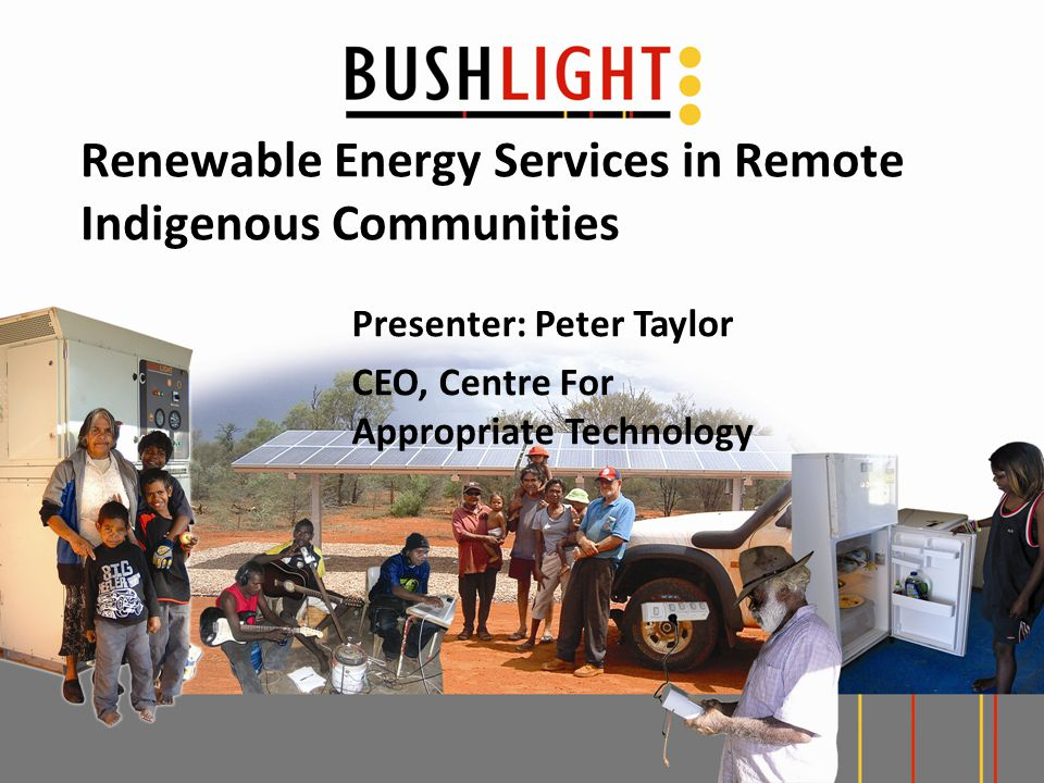 Renewable Energy Services in Remote Indigenous Communities Presenter: Peter Taylor CEO, Centre For Appropriate Technology