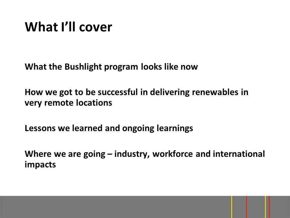 What I'll cover What the Bushlight program looks like now How we got to be successful in delivering renewables in very remote locations Lessons we learned and ongoing learnings Where we are going – industry, workforce and international impacts