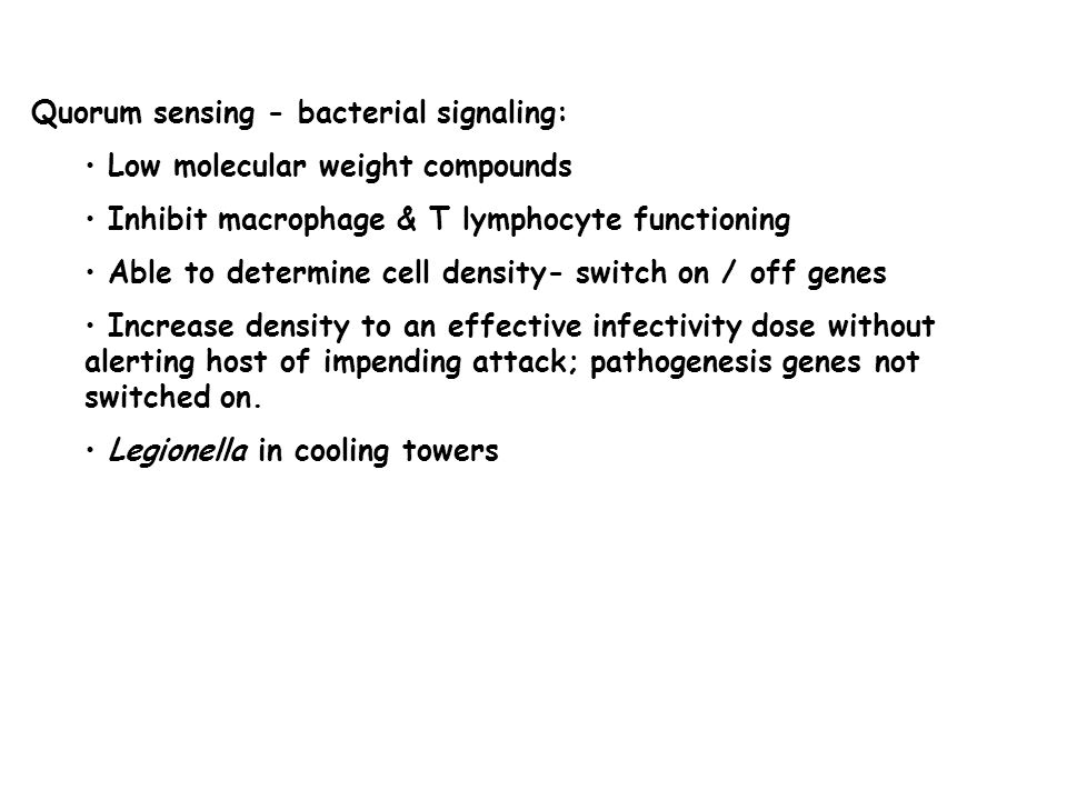 Quorum sensing - bacterial signaling: Low molecular weight compounds Inhibit macrophage & T lymphocyte functioning Able to determine cell density- switch on / off genes Increase density to an effective infectivity dose without alerting host of impending attack; pathogenesis genes not switched on.