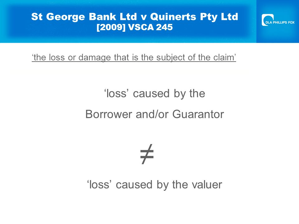 St George Bank Ltd v Quinerts Pty Ltd [2009] VSCA 245 'the loss or damage that is the subject of the claim' 'loss' caused by the Borrower and/or Guarantor ≠ 'loss' caused by the valuer