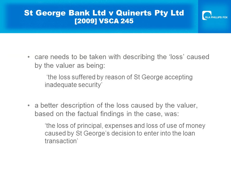 St George Bank Ltd v Quinerts Pty Ltd [2009] VSCA 245 care needs to be taken with describing the 'loss' caused by the valuer as being: 'the loss suffered by reason of St George accepting inadequate security' a better description of the loss caused by the valuer, based on the factual findings in the case, was: 'the loss of principal, expenses and loss of use of money caused by St George's decision to enter into the loan transaction'