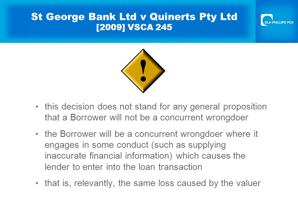 St George Bank Ltd v Quinerts Pty Ltd [2009] VSCA 245 this decision does not stand for any general proposition that a Borrower will not be a concurrent wrongdoer the Borrower will be a concurrent wrongdoer where it engages in some conduct (such as supplying inaccurate financial information) which causes the lender to enter into the loan transaction that is, relevantly, the same loss caused by the valuer