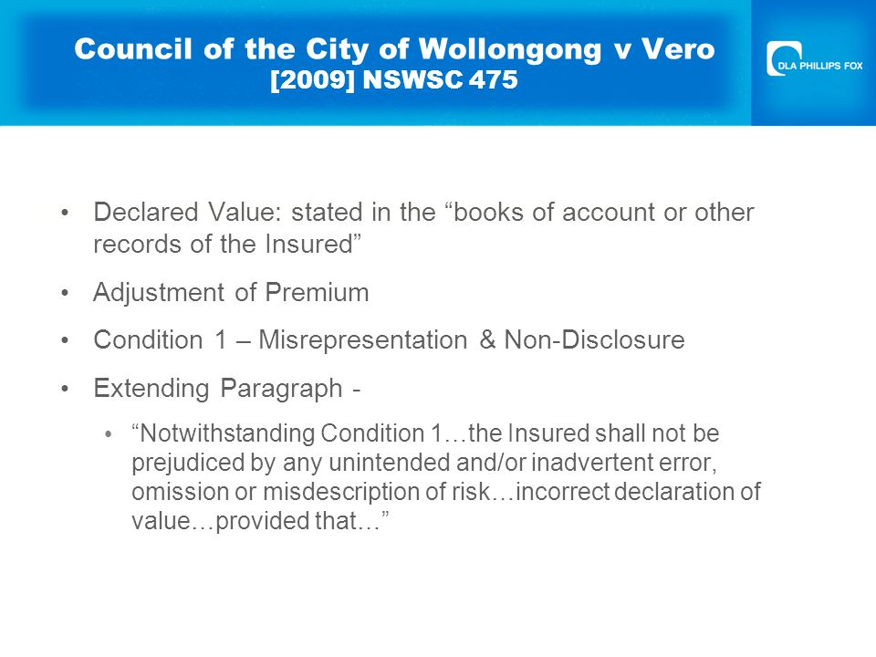 Council of the City of Wollongong v Vero [2009] NSWSC 475 Declared Value: stated in the books of account or other records of the Insured Adjustment of Premium Condition 1 – Misrepresentation & Non-Disclosure Extending Paragraph - Notwithstanding Condition 1…the Insured shall not be prejudiced by any unintended and/or inadvertent error, omission or misdescription of risk…incorrect declaration of value…provided that…